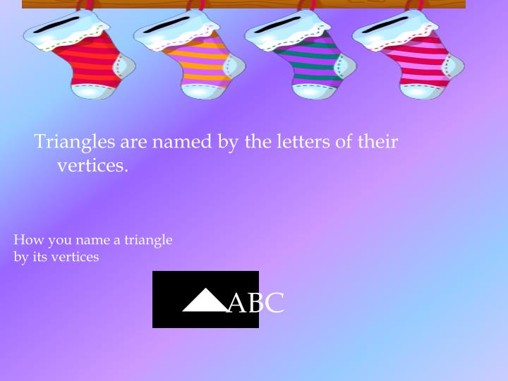 Triangles are named by the letters of their vertices.