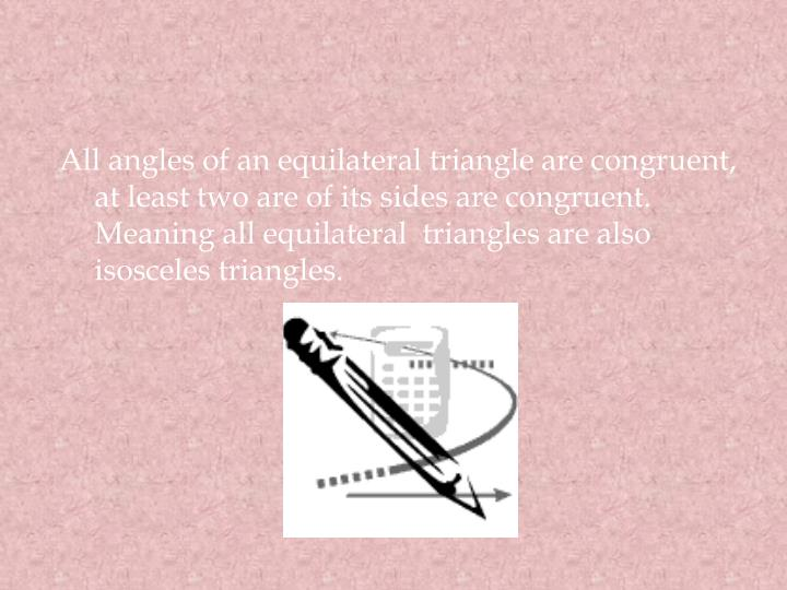 All angles of an equilateral triangle are congruent, at least two are of its sides are congruent. Meaning all equilateral  triangles are also isosceles triangles.