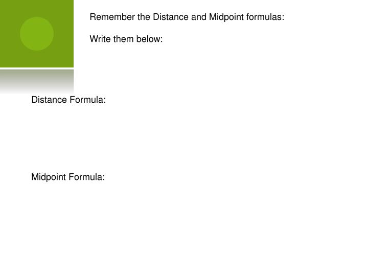 Remember the Distance and Midpoint formulas: