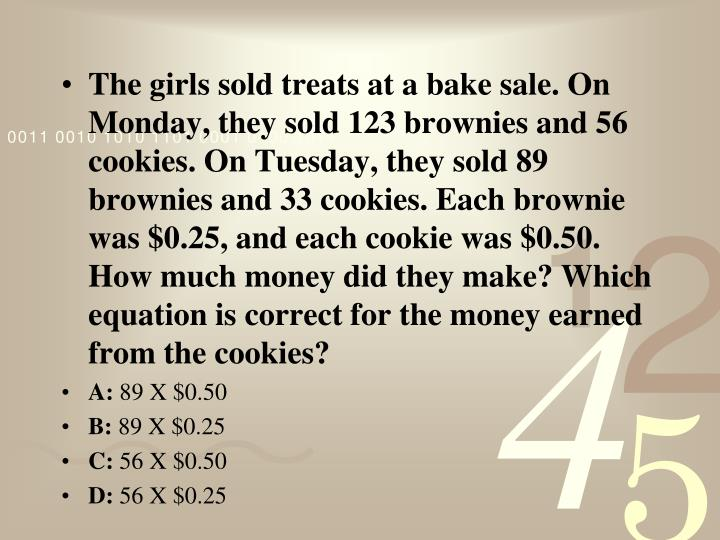 The girls sold treats at a bake sale. On Monday, they sold 123 brownies and 56 cookies. On Tuesday, they sold 89 brownies and 33 cookies. Each brownie was $0.25, and each cookie was $0.50. How much money did they make? Which equation is correct for the money earned from the cookies?