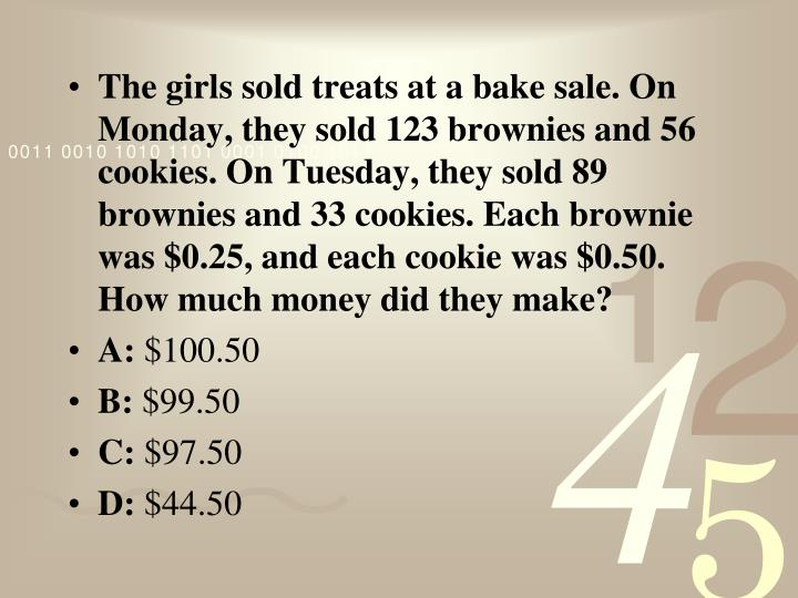The girls sold treats at a bake sale. On Monday, they sold 123 brownies and 56 cookies. On Tuesday, they sold 89 brownies and 33 cookies. Each brownie was $0.25, and each cookie was $0.50. How much money did they make?