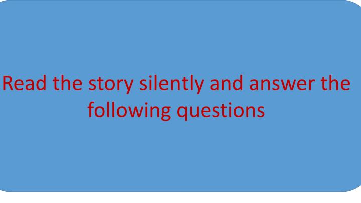 Read the story silently and answer the following questions