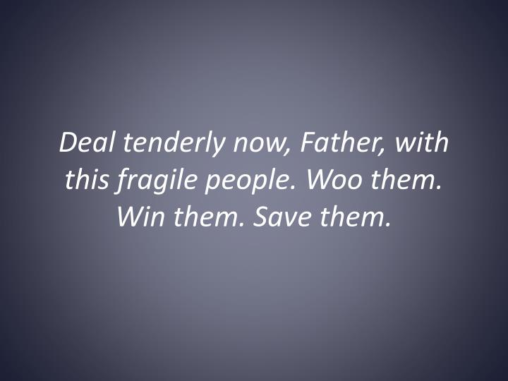 Deal tenderly now, Father, with this fragile people. Woo them. Win them. Save them.
