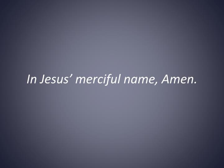 In Jesus' merciful name,Amen.