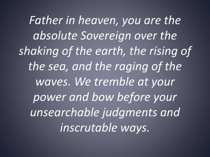 Father in heaven, you are the absolute Sovereign over the shaking of the earth, the rising of the sea, and the raging of the waves. We tremble at your power and bow before your unsearchable judgments and inscrutable ways.