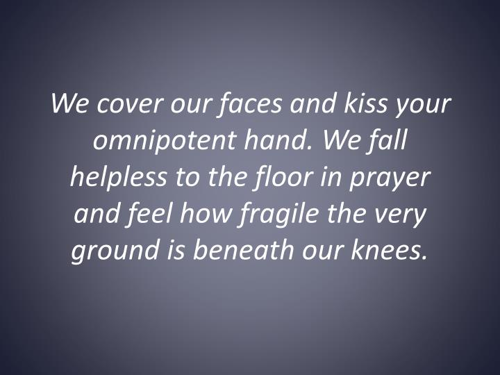 We cover our faces and kiss your omnipotent hand. We fall helpless to the floor in prayer and feel how fragile the very ground is beneath our knees.