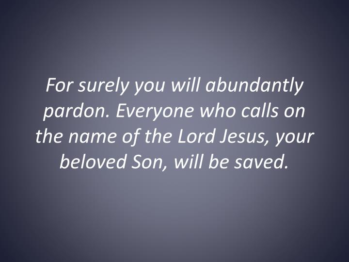 For surely you will abundantly pardon. Everyone who calls on the name of the Lord Jesus, your beloved Son, will be saved.