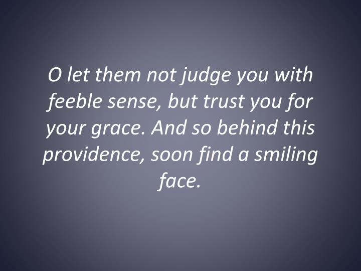 O let them not judge you with feeble sense, but trust you for your grace. And so behind this providence, soon find a smiling face.