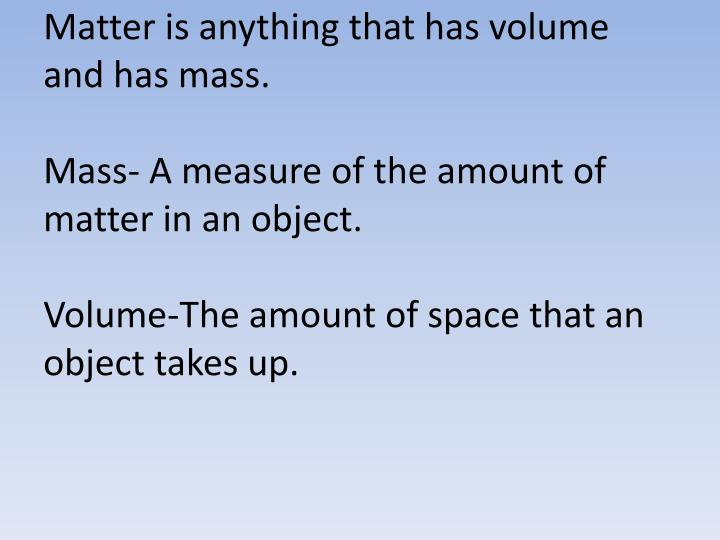 Matter is anything that has volume and has mass.
