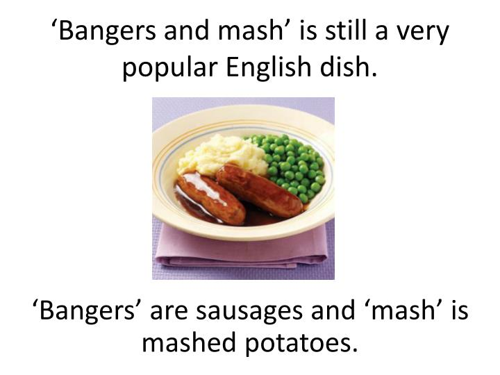 'Bangers and mash' is still a very popular English dish.