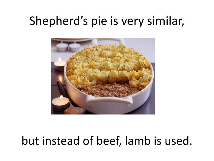 Shepherd's pie is very similar,