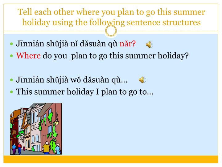 Tell each other where you plan to go this summer holiday using the following sentence structures