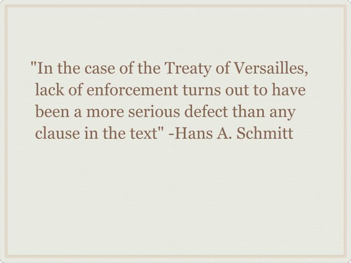 """In the case of the Treaty of Versailles, lack of enforcement turns out to have been a more serious defect than any clause in the text"" -Hans A. Schmitt"