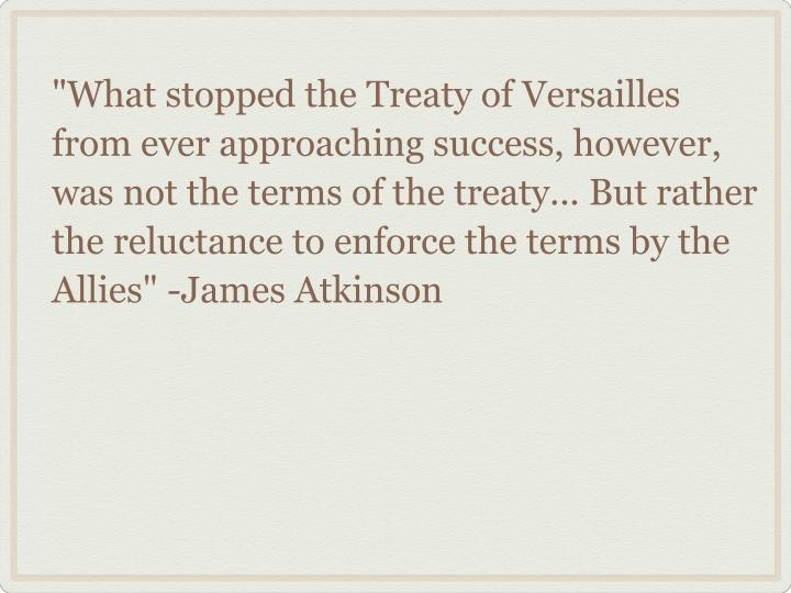 """What stopped the Treaty of Versailles from ever approaching success, however, was not the terms of the treaty... But rather the reluctance to enforce the terms by the Allies"" -James Atkinson"
