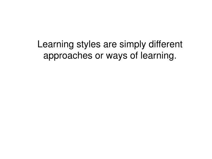 Learning styles are simply different approaches or ways of learning.