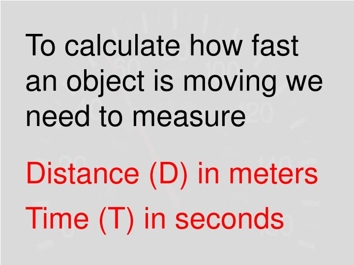 To calculate how fast an object is moving we need to measure