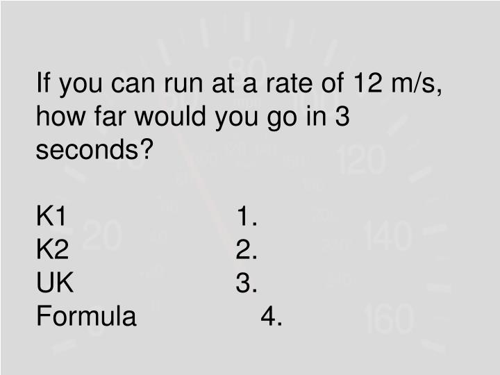 If you can run at a rate of 12 m/s, how far would you go in 3 seconds?