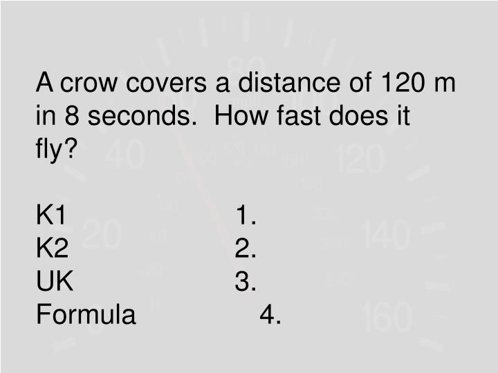 A crow covers a distance of 120 m in 8 seconds.  How fast does it fly?