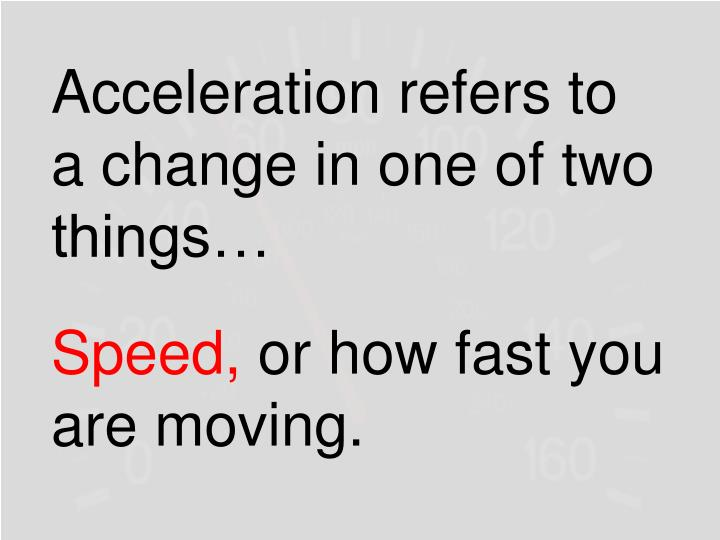 Acceleration refers to a change in one of two things…