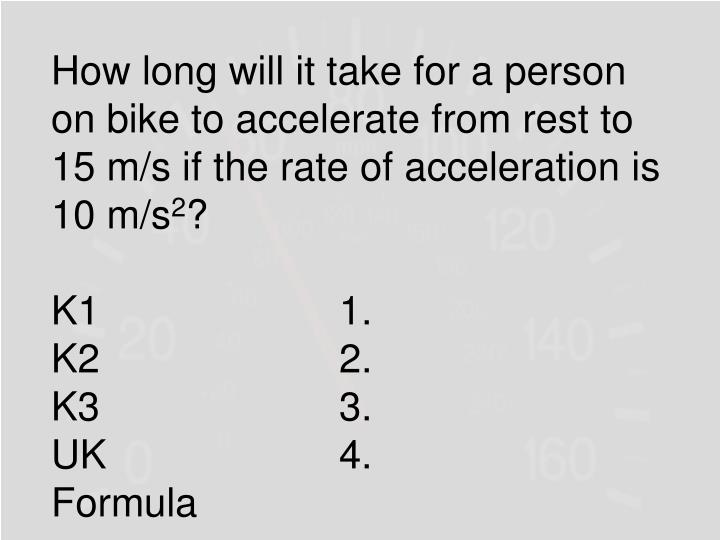 How long will it take for a person on bike to accelerate from rest to 15 m/s if the rate of acceleration is 10 m/s