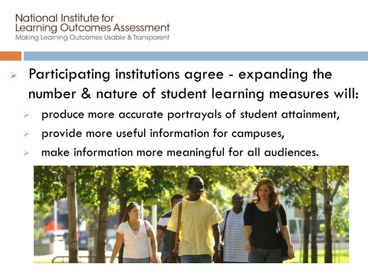Participating institutions agree - expanding the number & nature of student learning measures will: