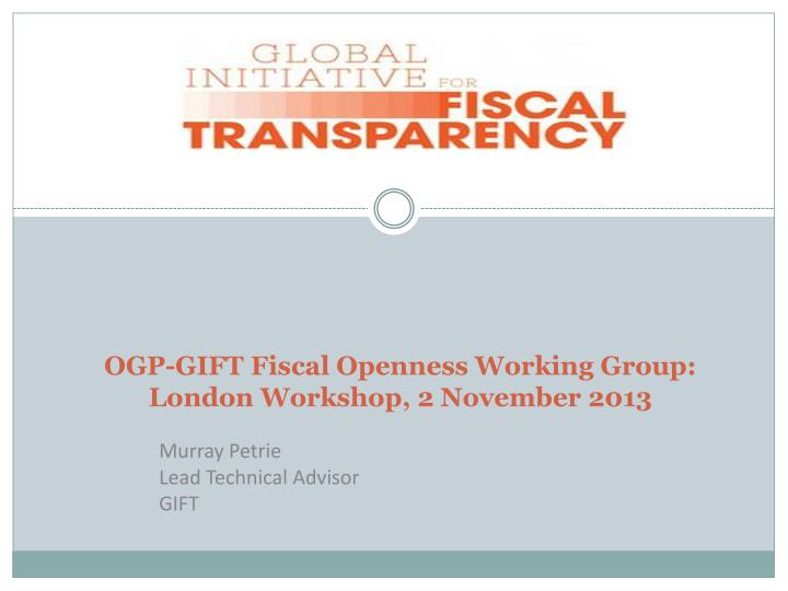 OGP-GIFT Fiscal Openness Working Group: London Workshop, 2 November 2013