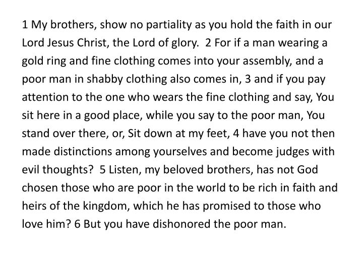 1 My brothers, show no partiality as you hold the faith in our Lord Jesus Christ, the Lord of glory....