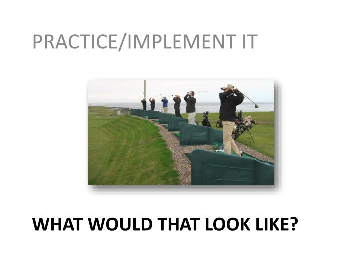 PRACTICE/IMPLEMENT IT