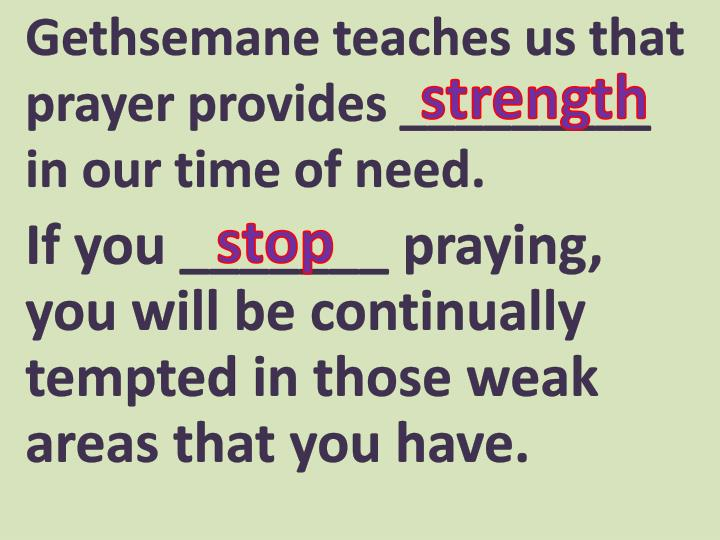 Gethsemane teaches us that prayer provides _________ in our time of need.