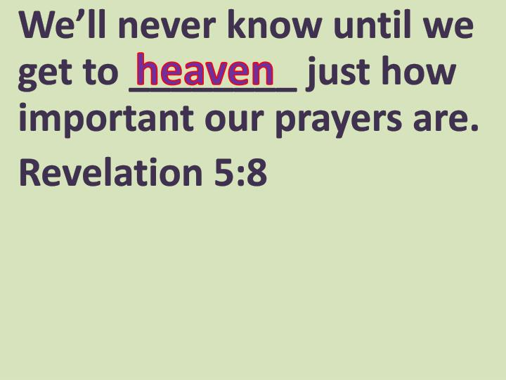 We'll never know until we get to ________ just how important our prayers are.