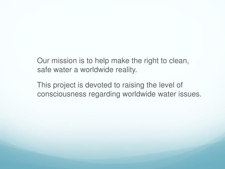 Our mission is to help make the right to clean, safe water a worldwide reality.