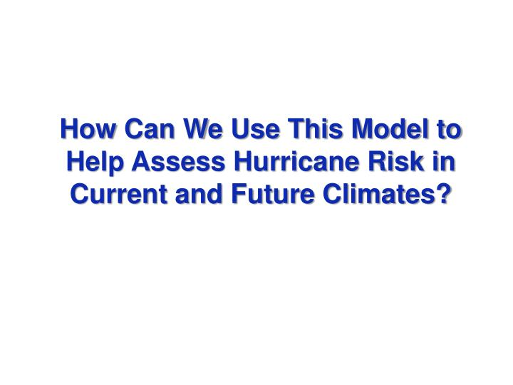 How Can We Use This Model to Help Assess Hurricane Risk in Current and Future Climates?