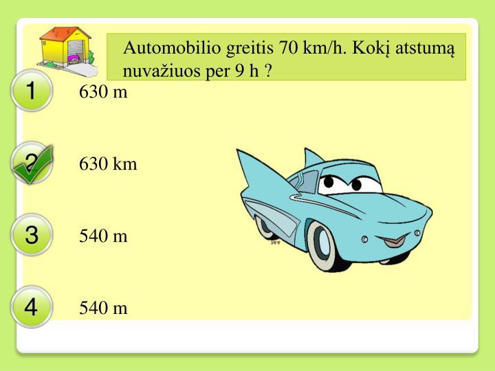 Automobilio greitis 70 km/h. Kokį atstumą nuvažiuos per 9 h ?