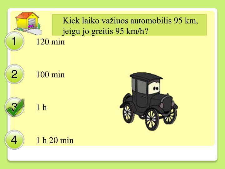 Kiek laiko važiuos automobilis 95 km, jeigu jo greitis 95 km/h?
