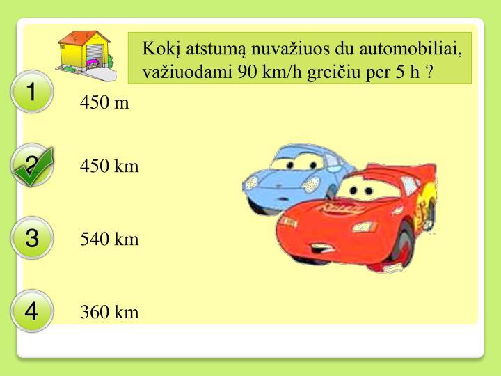 Kokį atstumą nuvažiuos du automobiliai, važiuodami 90 km/h greičiu per 5 h ?