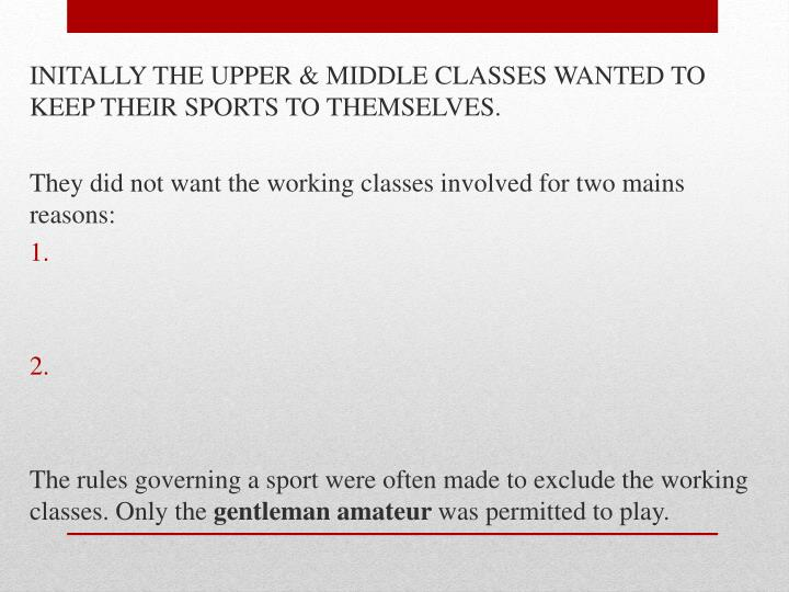 INITALLY THE UPPER & MIDDLE CLASSES WANTED TO KEEP THEIR SPORTS TO THEMSELVES.