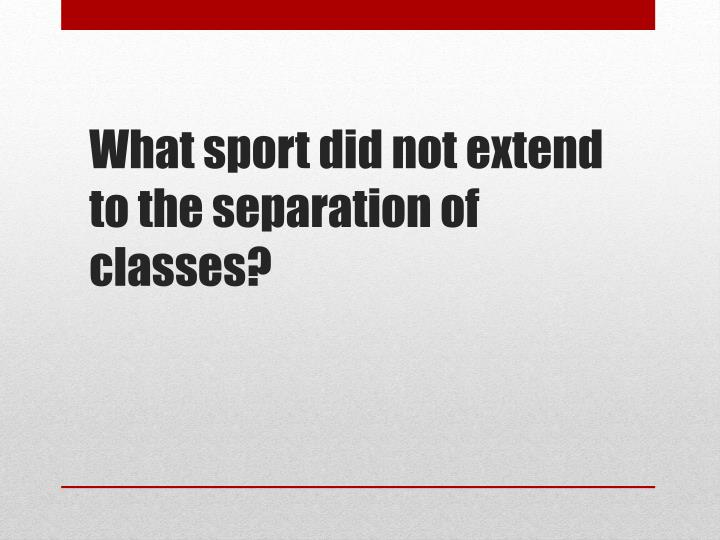 What sport did not extend to the separation of classes?