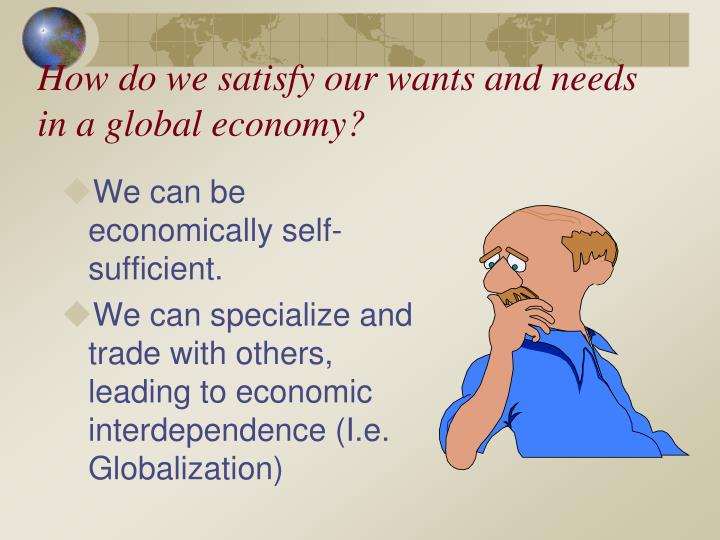 How do we satisfy our wants and needs in a global economy?