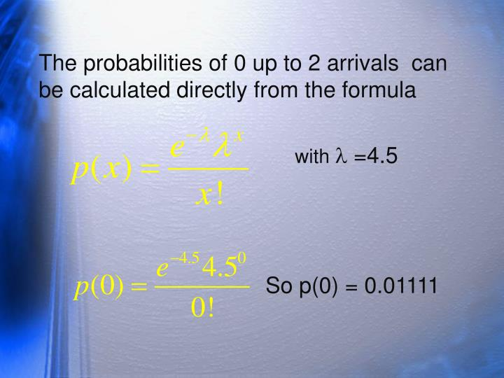 The probabilities of 0 up to 2 arrivals  can be calculated directly from the formula