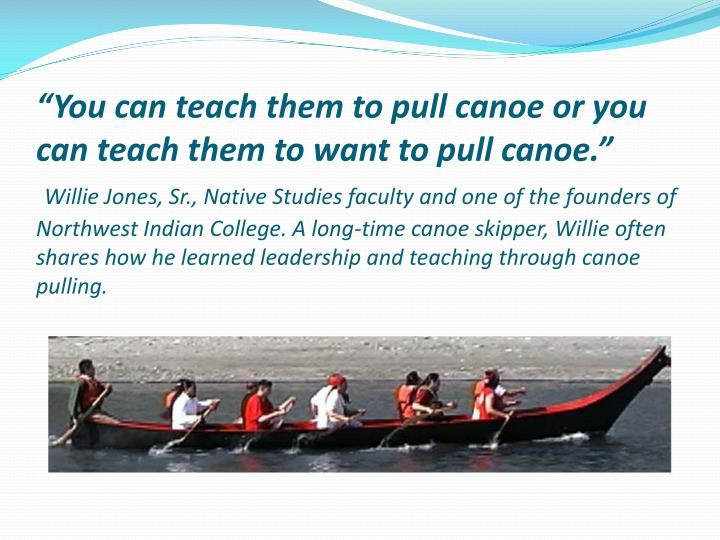 """You can teach them to pull canoe or you can teach them to want to pull canoe."""
