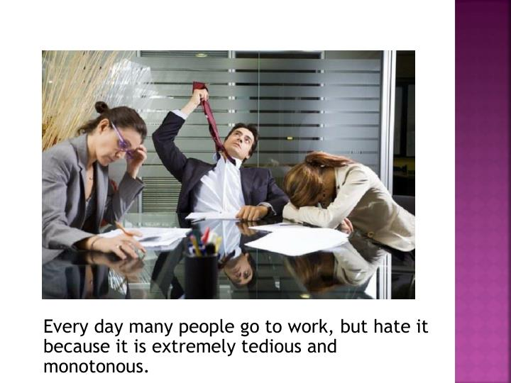 Every day many people go to work, but hate it because it is extremely tedious and monotonous.