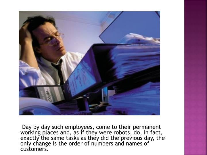 Day by day such employees, come to their permanent working places and, as if they were robots, do, in fact, exactly the same tasks as they did the previous day, the only change is the order of numbers and names of customers.