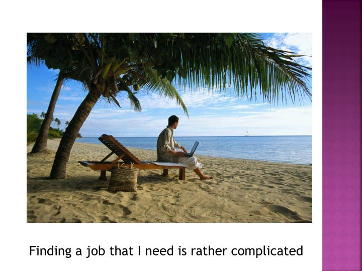 Finding a job that I need is rather complicated