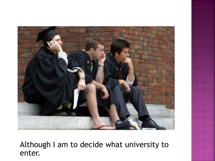 Although I am to decide what university to enter.