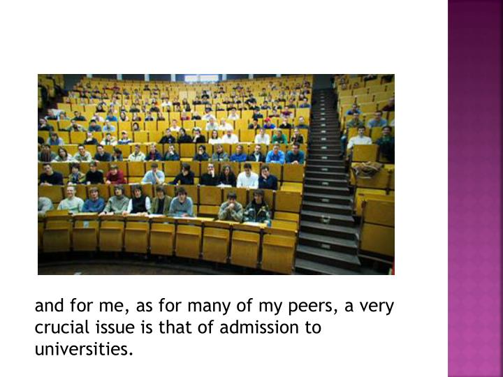 And for me, as for many of my peers, a very crucial issue is that of admission to universities.