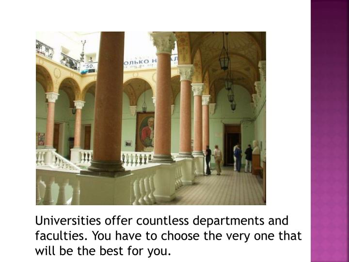 Universities offer countless departments and faculties. You have to choose the very one that will be the best for you.