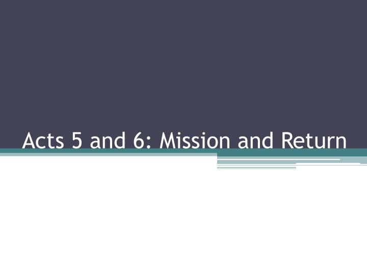 Acts 5 and 6 mission and return