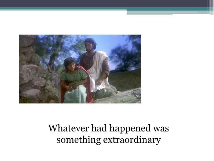 Whatever had happened was something extraordinary