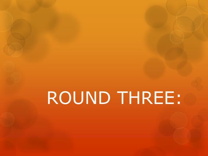 ROUND THREE: