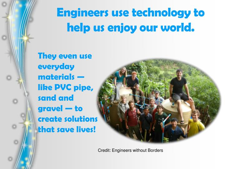Engineers use technology to help us enjoy our world